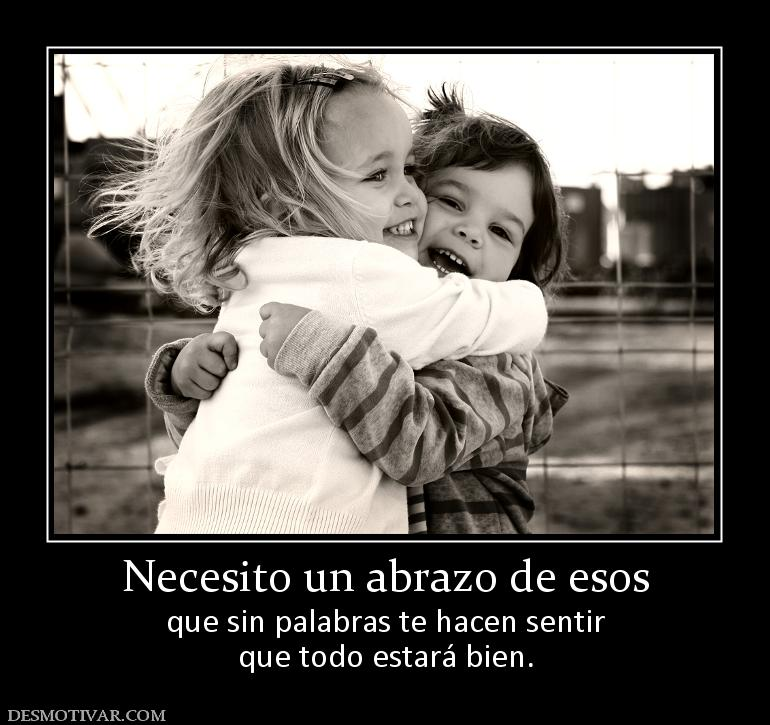 Necesito un abrazo de esos que sin palabras te hacen sentir que todo