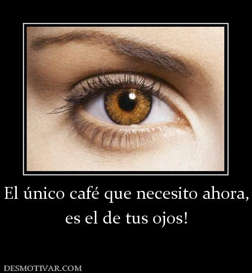 Necesito Un Baño Ahora Juego:Desmotivaciones El único café que necesito ahora, es el de tus ojos!