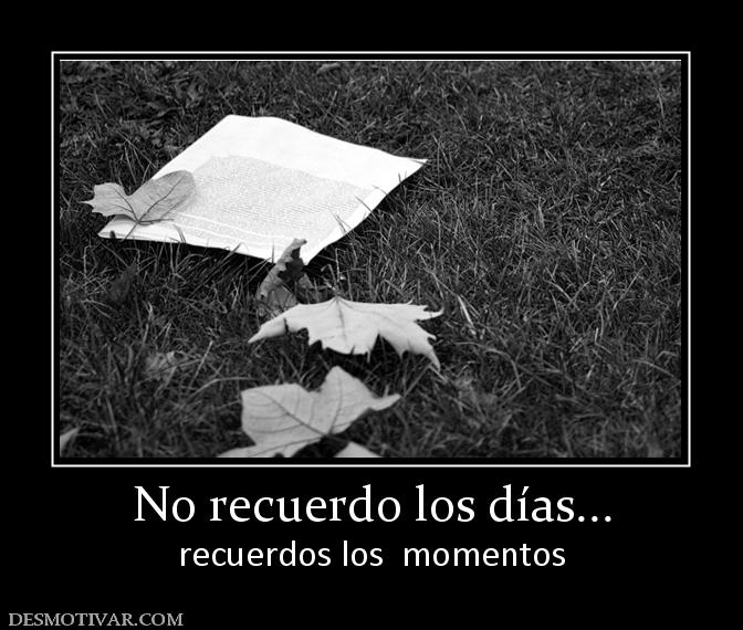 No recuerdo los días... recuerdos los momentos