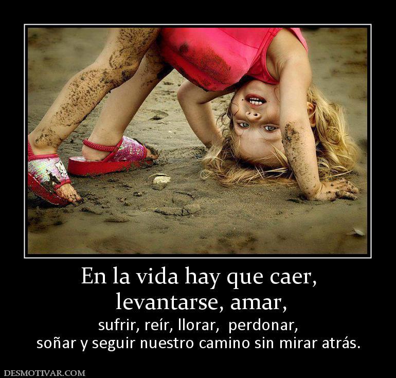 En la vida hay que caer, levantarse, amar, sufrir, reír, llorar