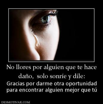 No llores por alguien que te hace daño,  solo sonríe y dile: Gracias por darme otra oportunidad para encontrar alguien mejor que tú