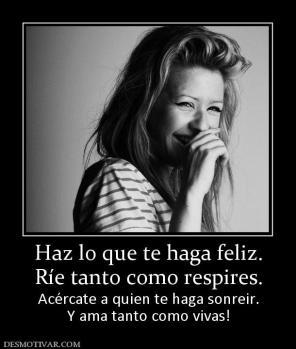 Haz lo que te haga feliz. Ríe tanto como respires. Acércate a quien te haga sonreir. Y ama tanto como vivas!