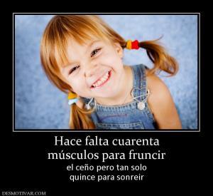 Hace falta cuarenta músculos para fruncir el ceño pero tan solo quince para sonreir