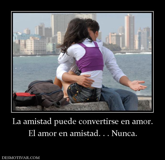 Desmotivaciones La amistad puede convertirse en amor. El amor en ...