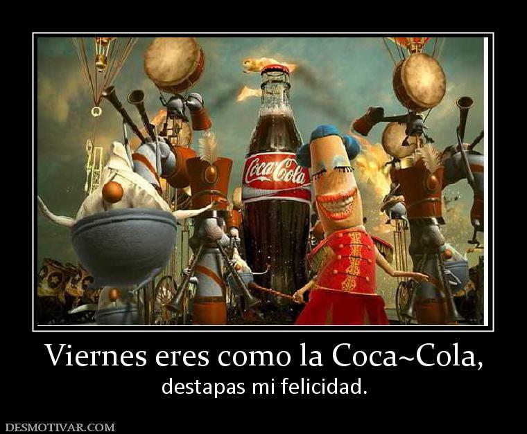 Viernes eres como la Coca~Cola, destapas mi felicidad.