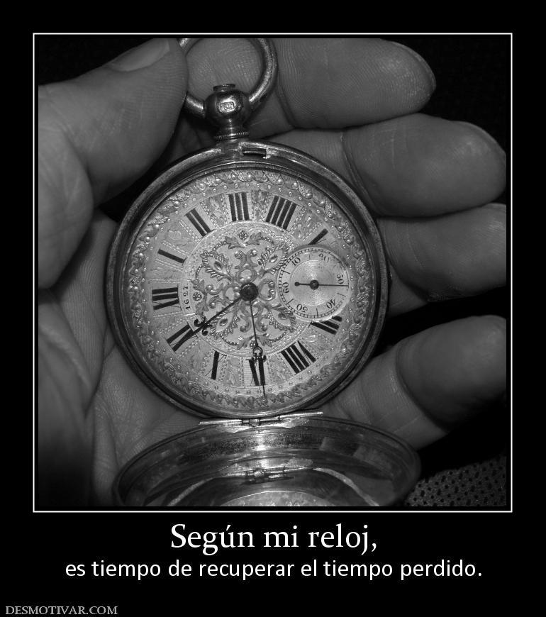 Según mi reloj, es tiempo de recuperar el tiempo perdido.