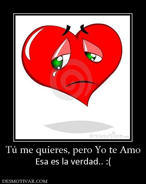 Desmotivaciones Tú me quieres, pero Yo te Amo Esa es la verdad.. :(