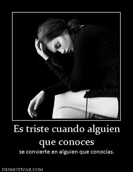 Es triste cuando alguien que conoces se convierte en alguien que ...