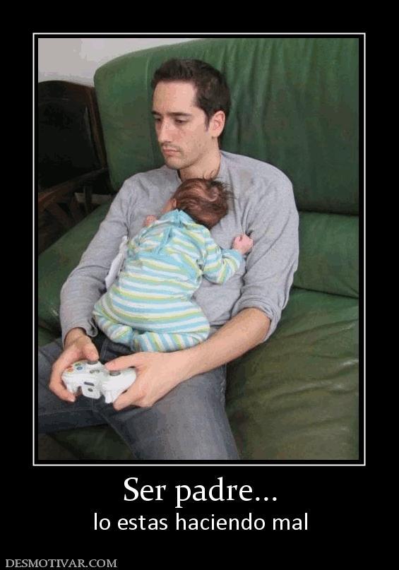Ser padre... lo estas haciendo mal