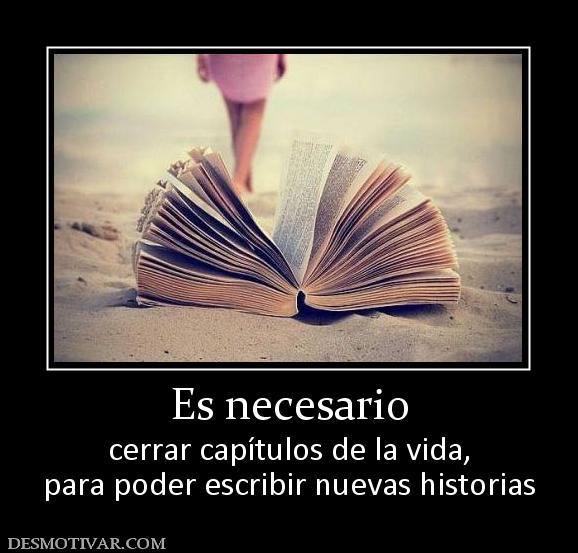 Es necesario cerrar capítulos de la vida, para poder escribir nuevas historias