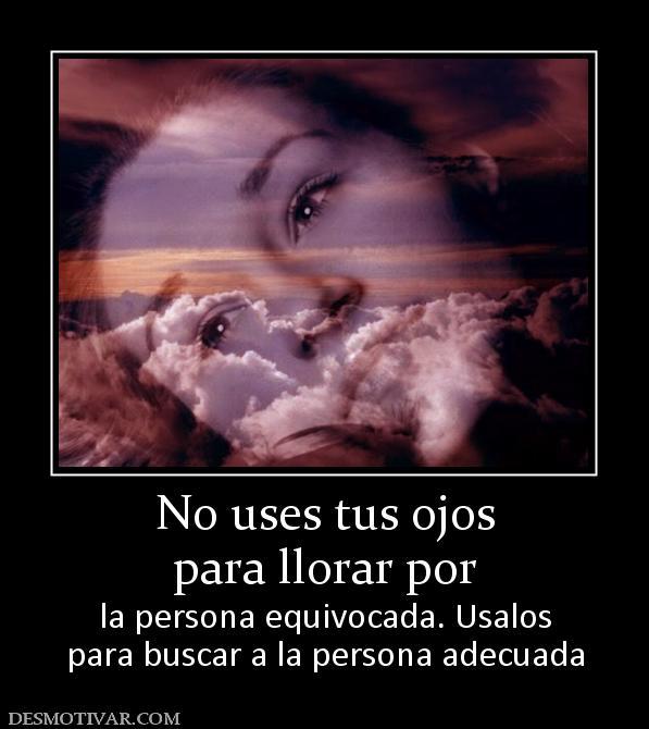 Desmotivaciones No Uses Tus Ojos Para Llorar Por La Persona