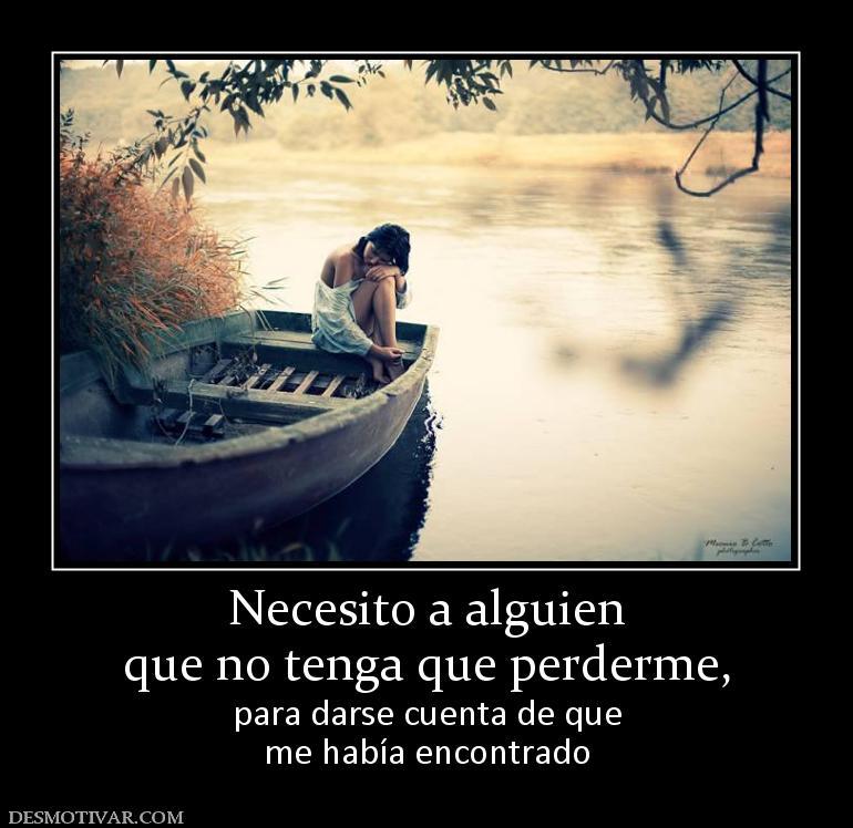 Necesito a alguien que no tenga que perderme, para darse cuenta de que ...