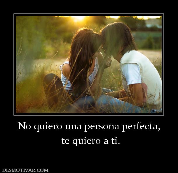 Desmotivaciones No quiero una persona perfecta, te quiero a ti.
