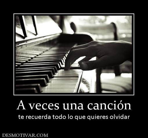 veces una canción te recuerda todo lo que quieres olvidar