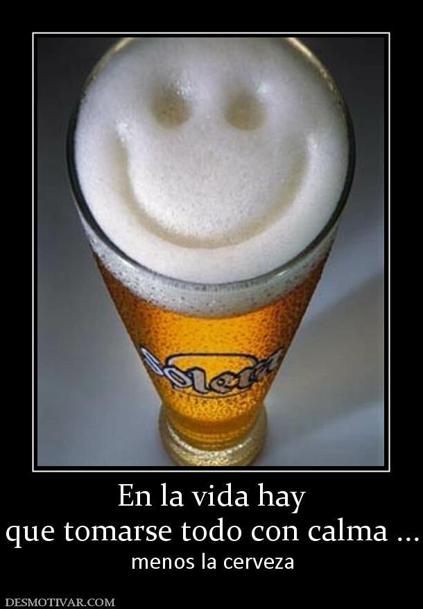 Desmotivaciones En La Vida Hay Que Tomarse Todo Con Calma Menos La Cerveza