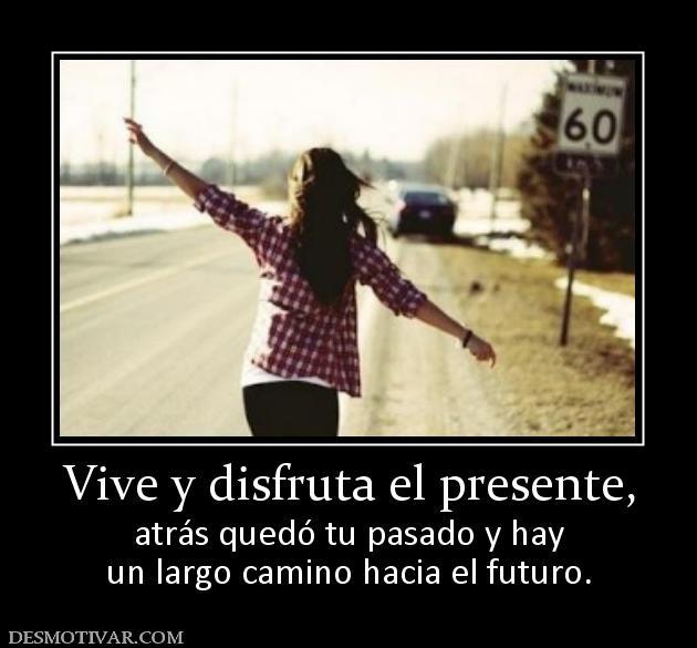 Desmotivaciones Vive Y Disfruta El Presente Atrás Quedó Tu Pasado Y Hay Un Largo Camino Hacia El Futuro