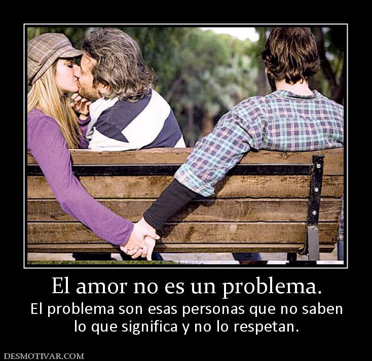 Que no es el amor el amor no es un problema el problema son esas