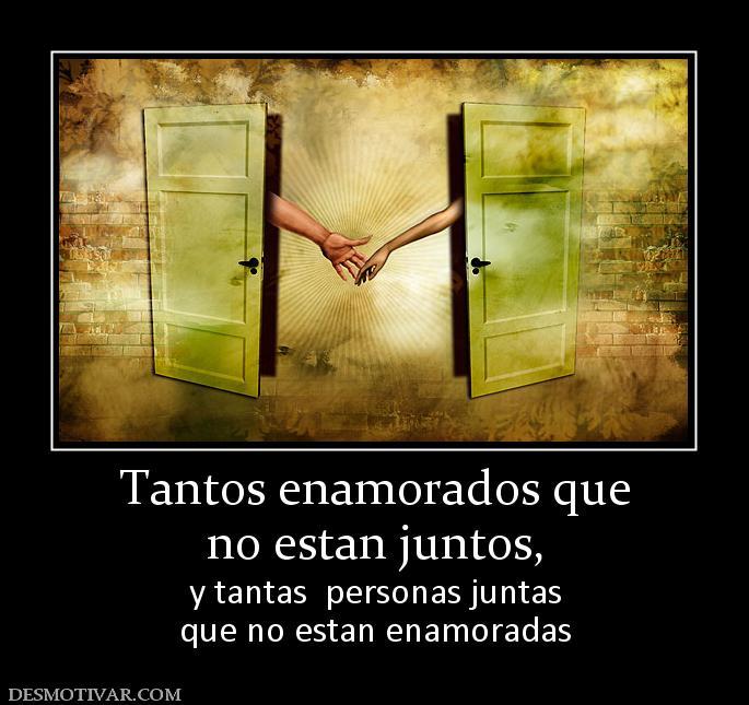 Tantos enamorados que no estan juntos,  y tantas  personas juntas que no estan enamoradas