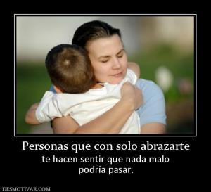 Personas que con solo abrazarte te hacen sentir que nada malo podría pasar.