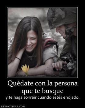 Quédate con la persona que te busque y te haga sonreír cuando estés enojado.