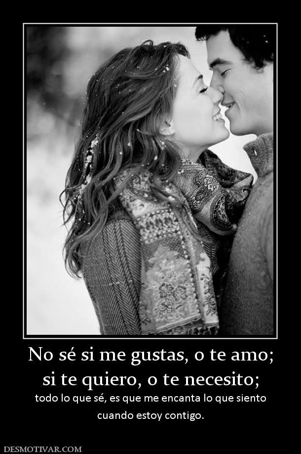 Desmotivaciones No s� si me gustas, o te amo; si te quiero, o te ...
