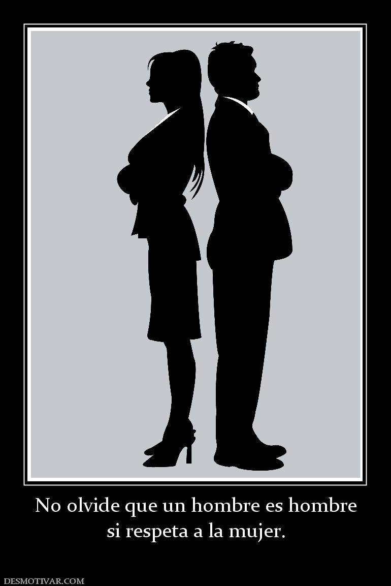 ... No olvide que un hombre es hombre si respeta a la mujer: www.desmotivar.com/desmotivaciones/176426_no-olvide-que-un-hombre...