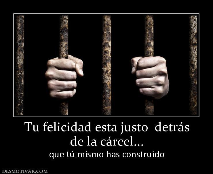Desmotivaciones Tu Felicidad Esta Justo Detrás De La Cárcel