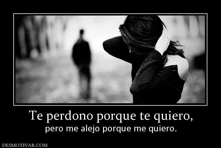 Desmotivaciones Te Perdono Porque Te Quiero Pero Me Alejo Porque Me