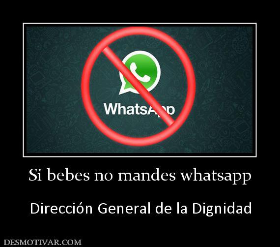 Desmotivaciones Si Bebes No Mandes Whatsapp Direcci N General De La Dignidad