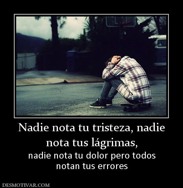 Desmotivaciones Nadie Nota Tu Tristeza Nadie Nota Tus Lágrimas