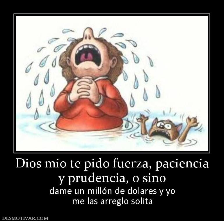 Desmotivaciones Dios Mio Te Pido Fuerza Paciencia Y Prudencia O