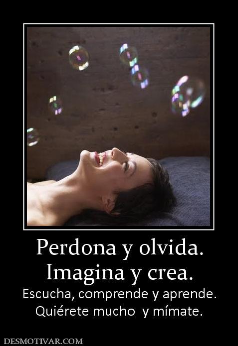 Perdona y olvida. Imagina y crea. Escucha, comprende y aprende ...