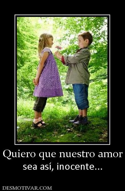 Quiero que nuestro amor sea así, inocente...