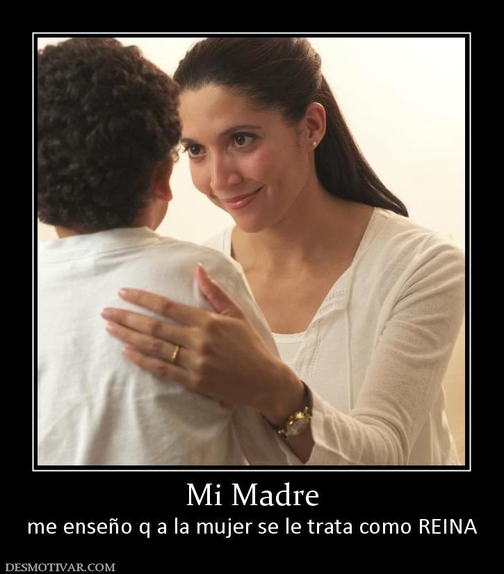 Mi Madre me enseño q a la mujer se le trata como REINA