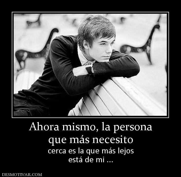 Ahora mismo, la persona que más necesito cerca es la que más lejos ...