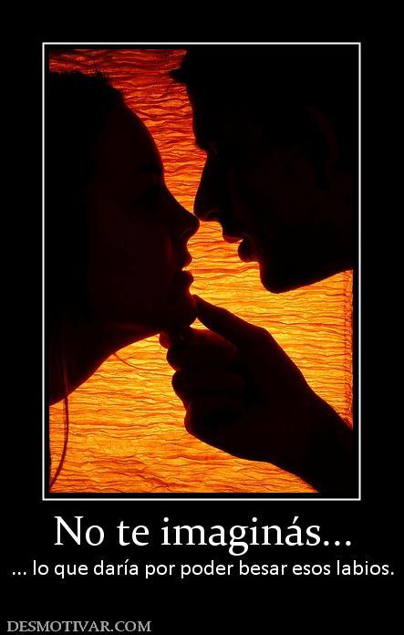 No te imaginás... ... lo que daría por poder besar esos labios.