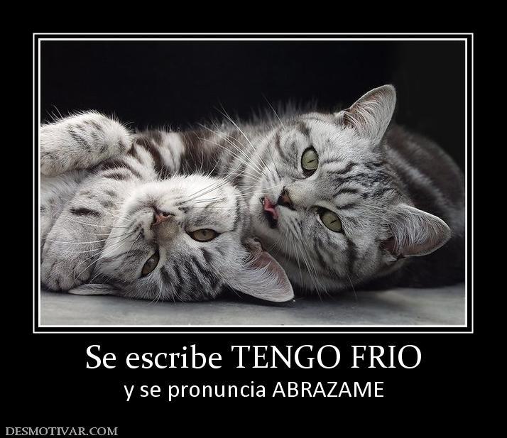 Se escribe TENGO FRIO y se pronuncia ABRAZAME