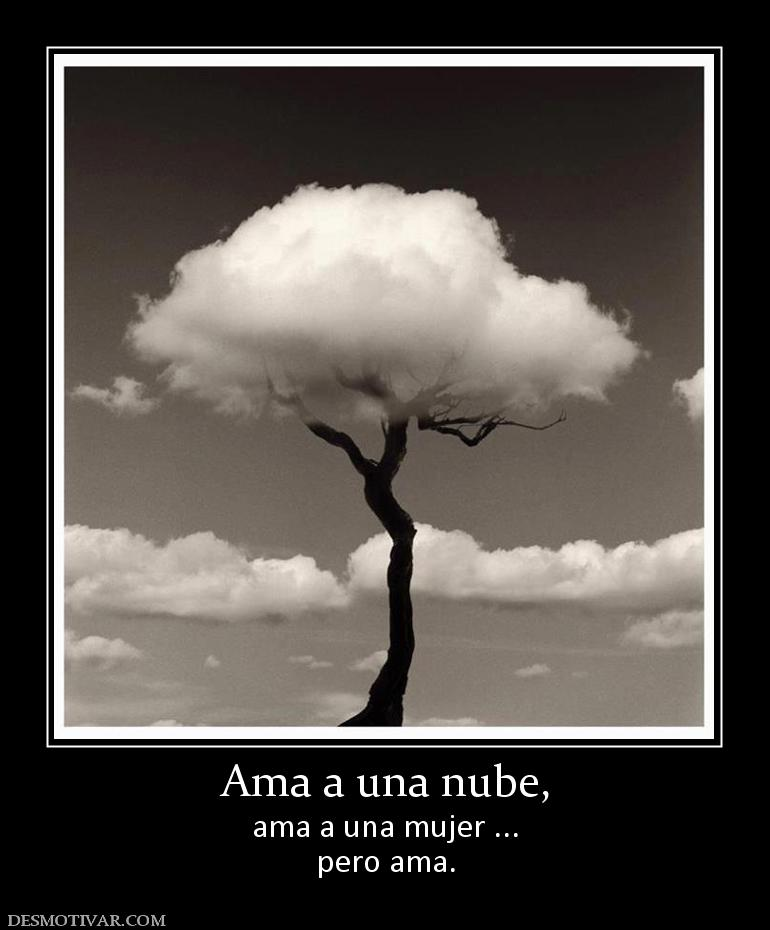Ama a una nube, ama a una mujer ... pero ama.