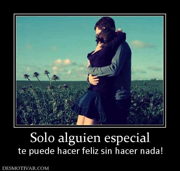 Solo alguien especial te puede hacer feliz sin hacer nada!