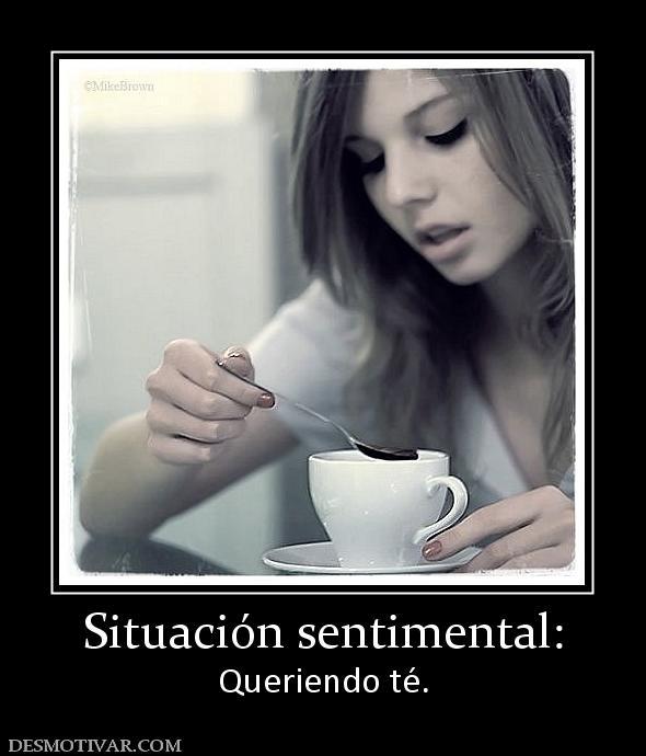 Situación sentimental: Queriendo té.