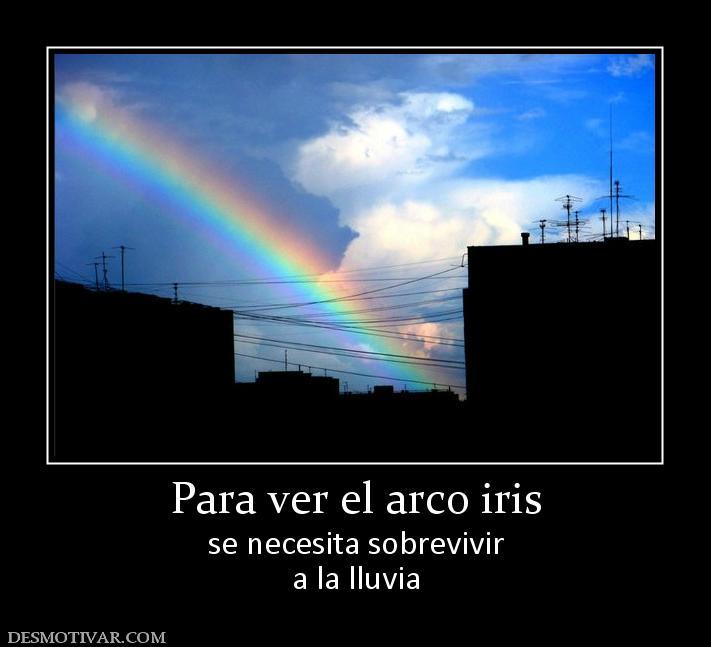 Para ver el arco iris se necesita sobrevivir a la lluvia