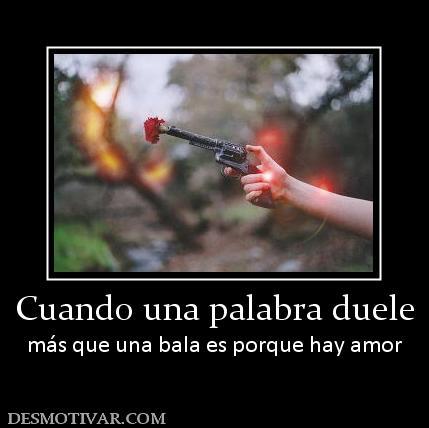 Cuando una palabra duele más que una bala es porque hay amor