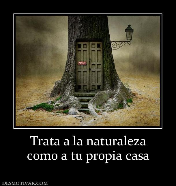 Desmotivaciones trata a la naturaleza como a tu propia casa for Como disenar tu propia casa