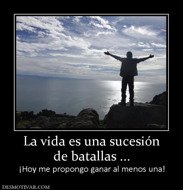 La vida es una sucesión de batallas ... ¡Hoy me propongo ganar al menos una!