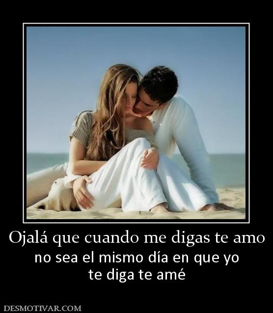 ... que cuando me digas te amo no sea el mismo día en que yo te diga te