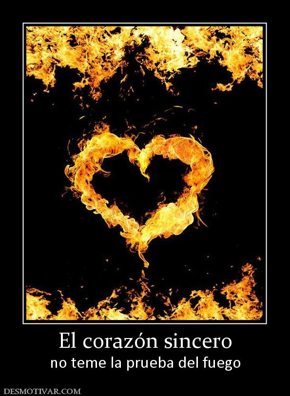 El corazón sincero no teme la prueba del fuego