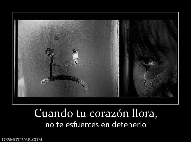 Cuando tu corazón llora, no te esfuerces en detenerlo