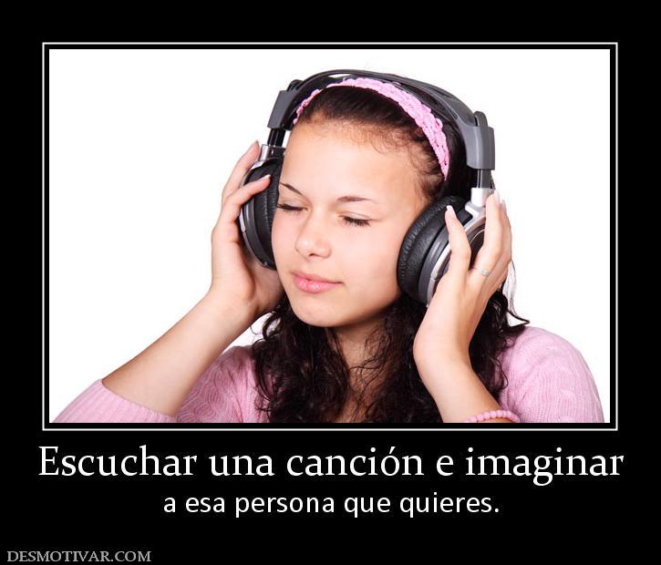 Escuchar una canción e imaginar a esa persona que quieres.
